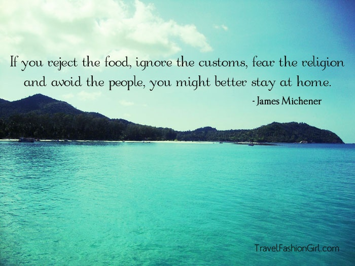 If you reject the food, ignore the customs, fear the religion and avoid the people, you might better stay at home