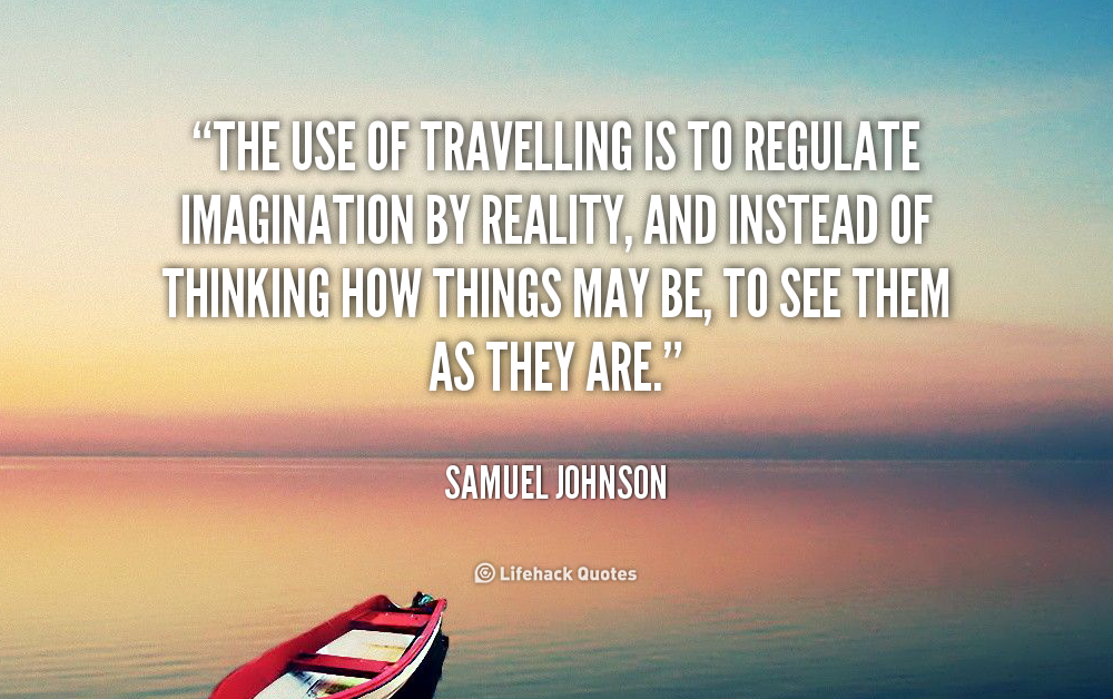 The use of traveling is to regulate imagination with reality, and instead of thinking of how things may be, see them as they are