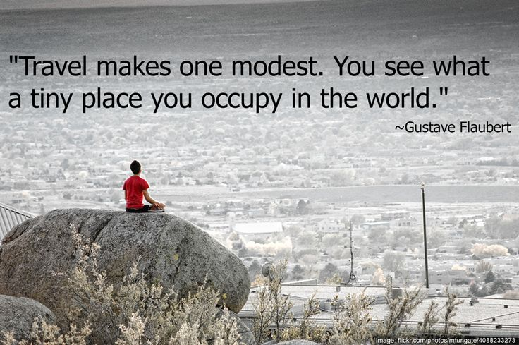 Travel makes one modest. You see what a tiny place you occupy in the world